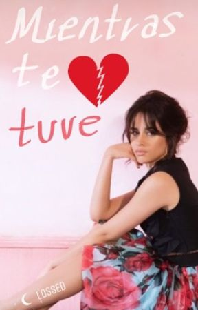 Mientras te tuve (Camren FanFic) by Lossed