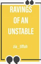 Ravings of an Unstable  by zia_tiffah