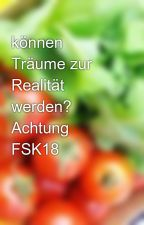 können Träume zur Realität werden? Achtung FSK18  by dilligaf24