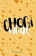 CHOGIWHAT °ᶜʰᵒᵍⁱ by chogiwanese