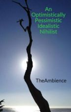 An Optimistically Pessimistic Idealistic Nihilist by TheAmbience
