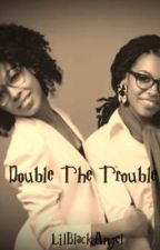 Double The Trouble [DISCONTINUED] by LilBlackAngel