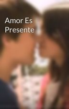 Amor Es Presente by AmorXLaliter