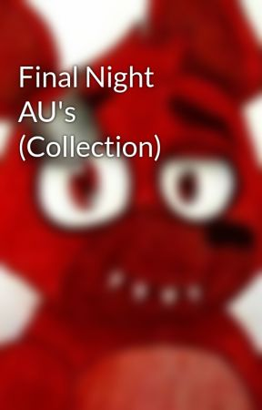 Final Night AU's (Collection) by TheFinalNightFan1234