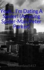 Yeah... I'm Dating A Spider! (Amazing Spider-Man/Peter Parker) by MyBrokenSoul1417