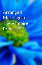 Arranged Marriage to...... The Vampire Prince?!?!? by walsabeautiful