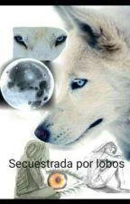 Secuestrada por lobos by Anit_2004