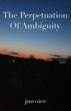 The Perpetuation of Ambiguity by jmvoice