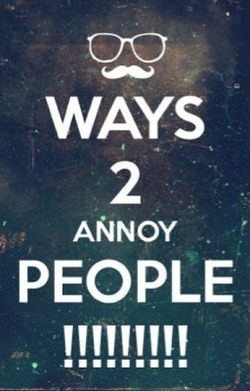 Ways 2 Annoy People