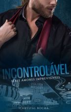 """Serie: """"Amores Imprevisiveis"""" INCONTROLÁVEL completo by ChrystalRocha"""