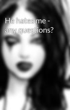 He hates me - any questions? by ShyDethKitten
