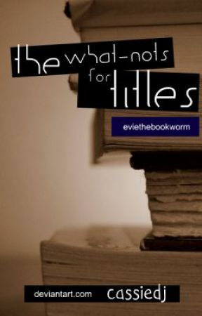 The What-Nots For Titles by eviethebookworm