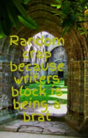 Random crap because writers block is being a brat by xXCallMeBellaXx