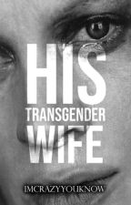 His Transgendered Wife ✓ #Wattys2017 by Imcrazyyouknow