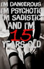 I'm Dangerous.. I'm Psychotic.. I'm Sadistic.. and I'm 15 Years Old (Book 3) by xXKittenFuryXx