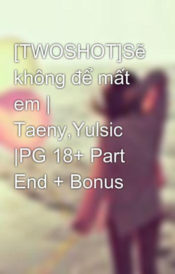 [TWOSHOT]Sẽ không để mất em | Taeny,Yulsic |PG 18+ Part End + Bonus