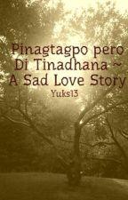 Pinagtagpo pero Di Tinadhana ~ A Sad Love Story by Yuks13