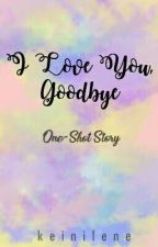 I LOVE YOU, GOODBYE! [One-Shot] -Editing- by keinilene