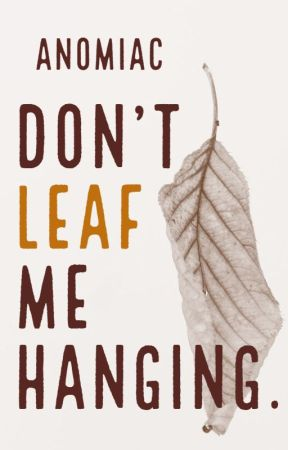 Don't Leaf me Hanging. by Anomiac