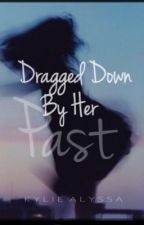Dragged Down By Her past by KylieAlyssa