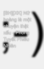 [BH][XK] Nữ hoàng là một chuyện thật xấu - Phong Tuyết Phiêu Nhiên by tieuphongca