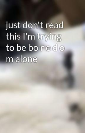 just don't read this I'm trying to be bo r e d o m alone  by pinkchocoisinlove