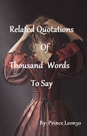 Related Quotations Of Thousand Words To Say by prince_leon30