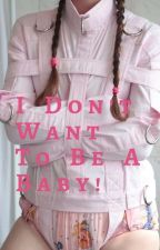 I Don't Want To Be A Baby!! by BabyGirl138489