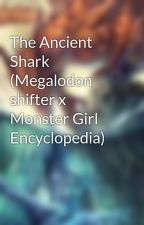 The Ancient Shark (Megalodon shifter x Monster Girl Encyclopedia) by DraconianLover009
