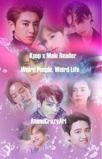 Kpop x Male Reader - Weird People, Weird Life by AnimeCrazyAri