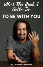 What The Heck I Gotta Do To Be With You (Lin-Manuel Miranda x Reader) by TheREALElizaHamilton