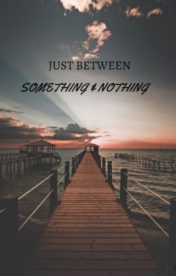 JUST BETWEEN SOMETHING AND NOTHING