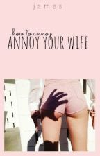 how to annoy your wife by lolpussies
