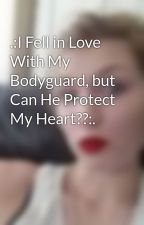 .:I Fell in Love With My Bodyguard, but Can He Protect My Heart??:. by r0xYlove