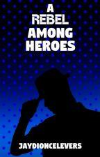 A Rebel Among Heroes (NaNoWriMo 2018) by JayDioncelEvers