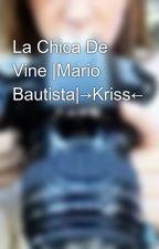 La Chica De Vine |Mario Bautista|→Kriss← by -BeautifulGirls