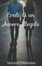 Eredi di un Amore Illegale  by StoriesOfMelanie