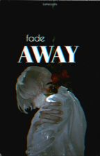 Fade Away | Yandere Boys x Reader [EDITING] by losthersanity