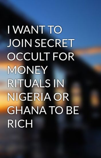 I WANT TO JOIN SECRET OCCULT FOR MONEY RITUALS IN NIGERIA OR GHANA