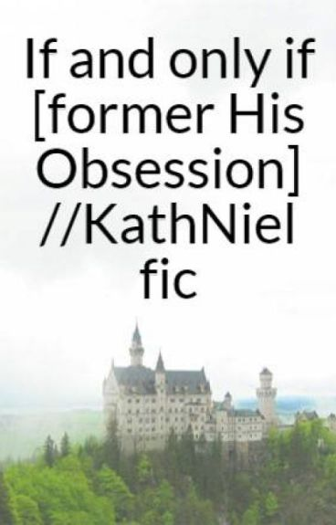 If and only if [former His Obsession] //KathNiel fic