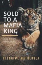 Sold To a Mafia King [Completed] by HlengiweMathebula