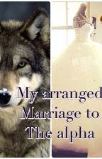 My arranged marriage to the alpha by Mrs_Cullen_