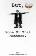 But, None Of That Matters. by thebookmechanic