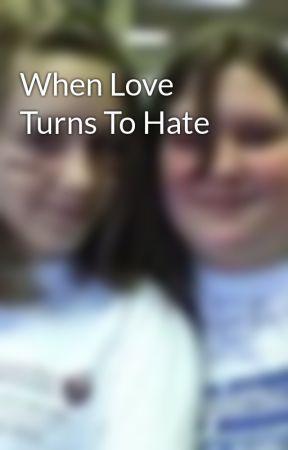 When Love Turns To Hate by CaseyLynn1