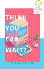 Think you can wait?    fanxing   Oneshot by dozingyu