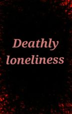 Deathly Loneliness by DreamyGirlAngel