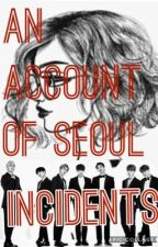 An Account of Seoul Incidents || A BTS Fanfiction by OliveJasper