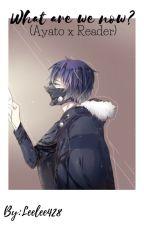 What are we now?(Ayato Kirishima X Reader) by leelee428