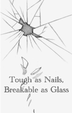 Tough as Nails, Breakable as Glass by angsty-writer