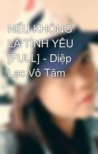 NẾU KHÔNG LÀ TÌNH YÊU [FULL] - Diệp Lạc Vô Tâm by sandra23